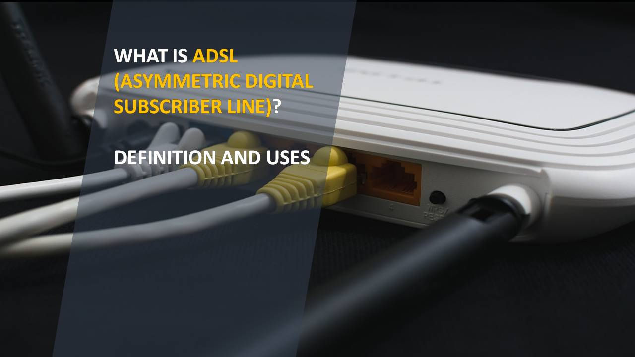 What is ADSL (Asymmetric Digital Subscriber Line)? Definition and Uses