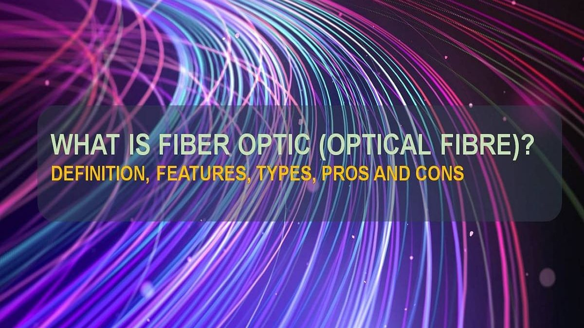 What is Fiber Optic [Optical Fiber]? – Definition, Features, Types, Pros and Cons