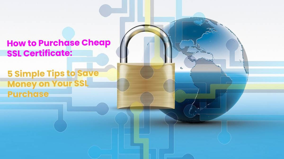How to Purchase Cheap SSL Certificate – 5 Simple Tips to Save Money