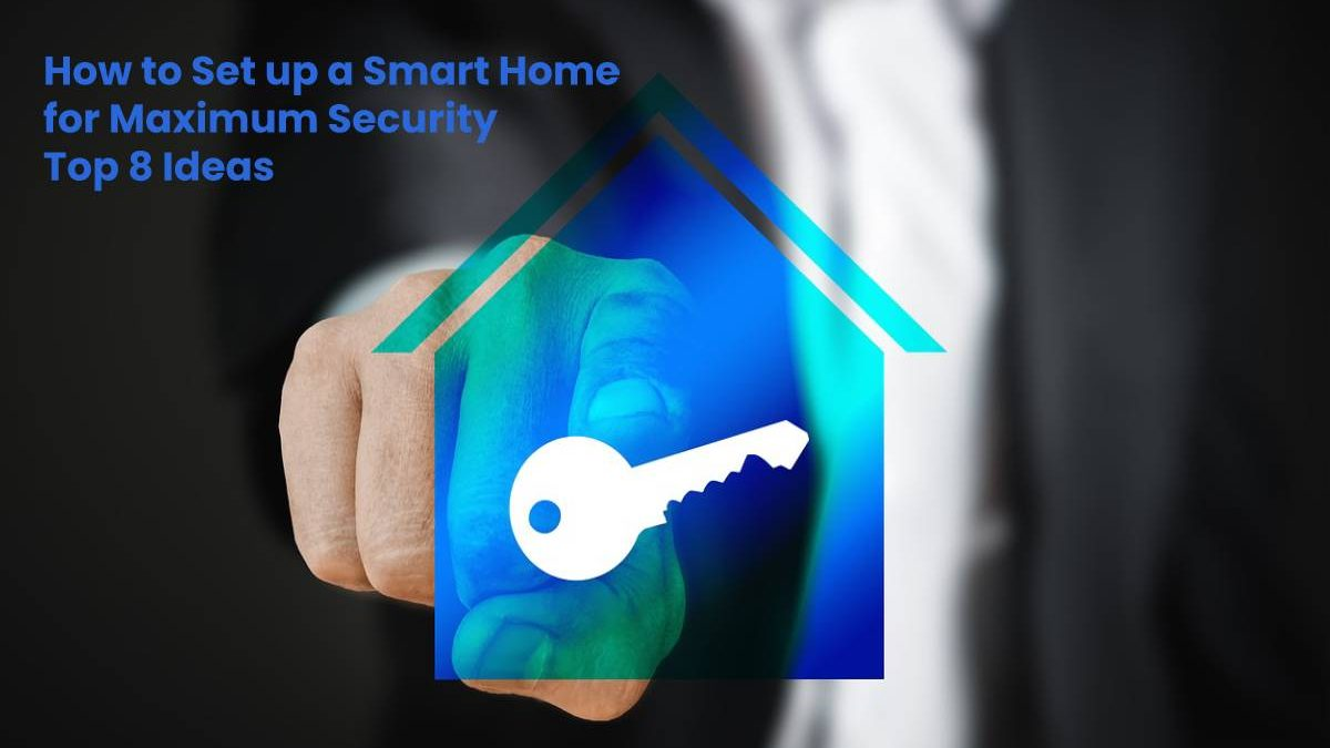 How to Set up a Smart Home for Maximum Security – Top 8 Ideas