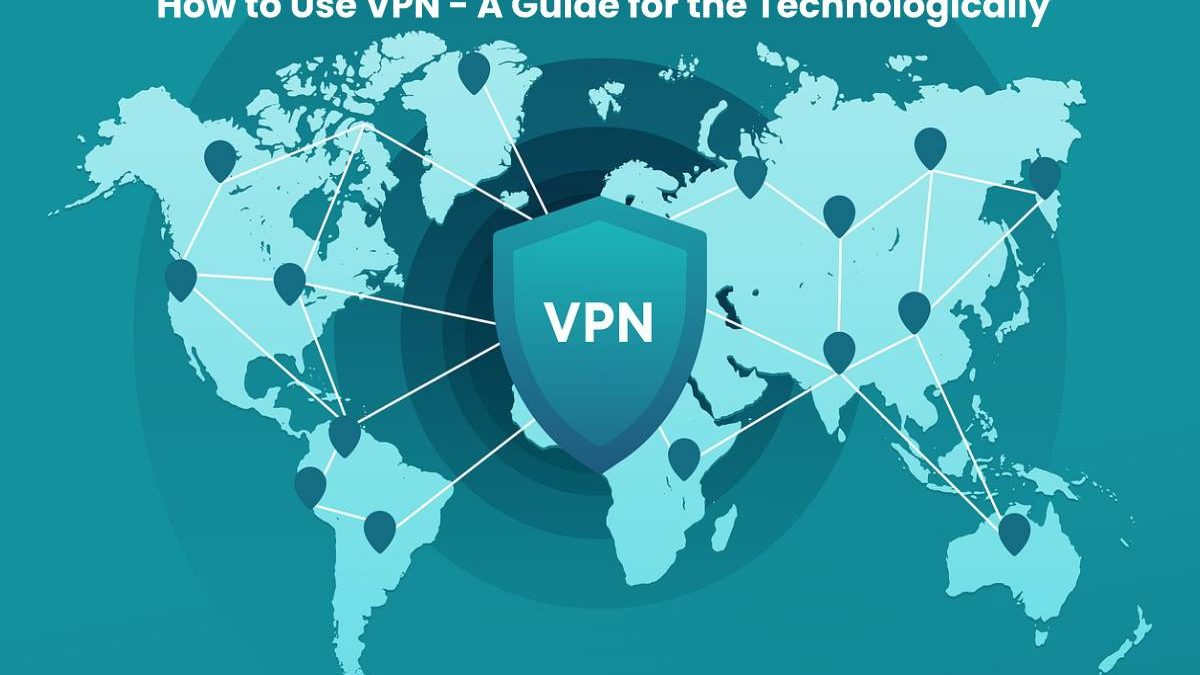 How to Use VPN – A Guide for the Technologically Unsavvy