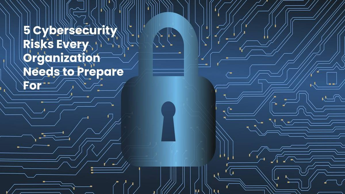 5 Cybersecurity Risks Every Organization Needs to Prepare For 2020