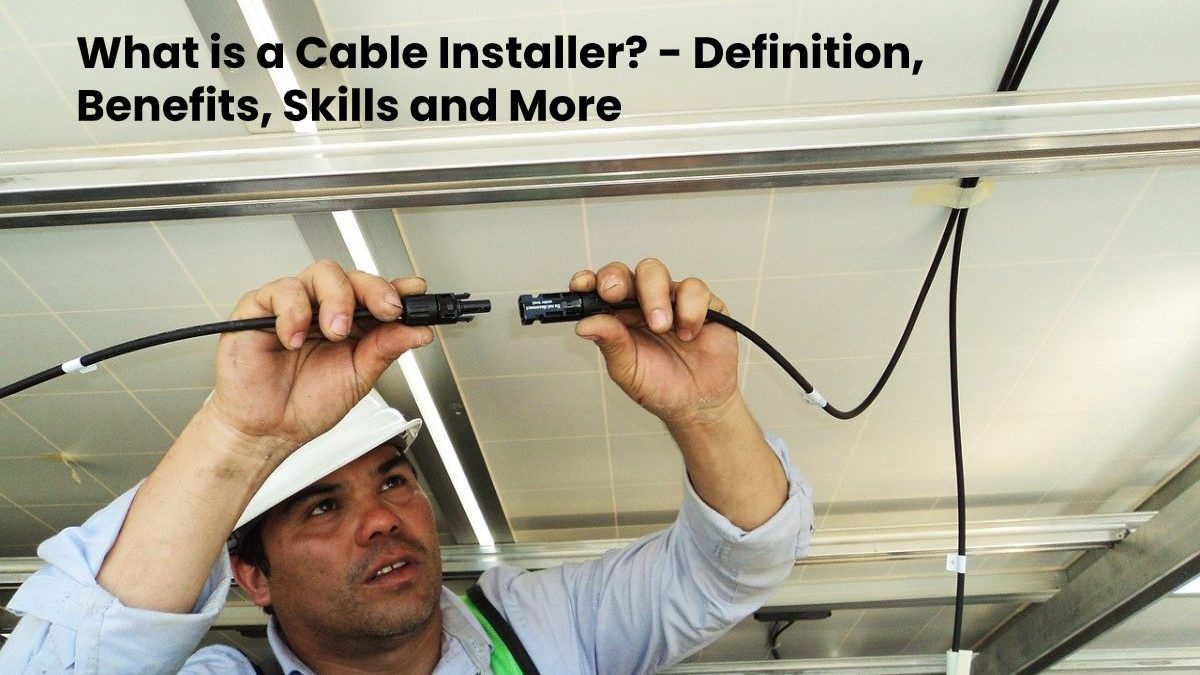 What is a Cable Installer? – Definition, Benefits, Skills and More