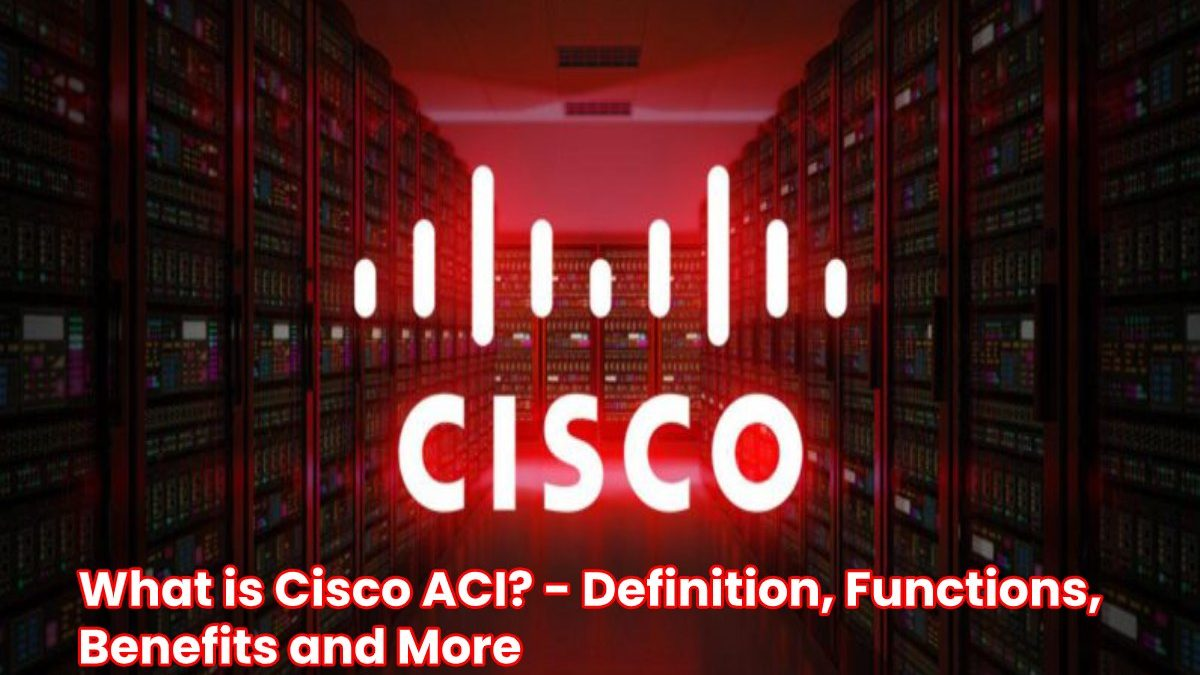 What is Cisco ACI? – Definition, Functions, Benefits and More