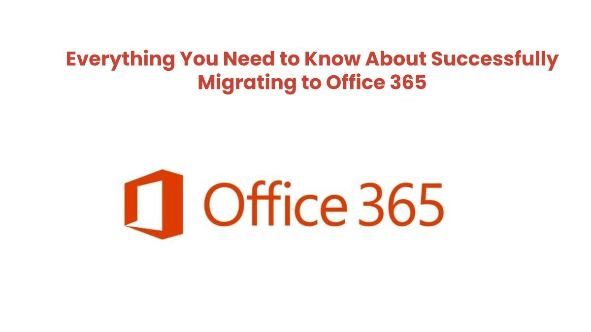 Everything You Need to Know About Successfully Migrating to Office 365