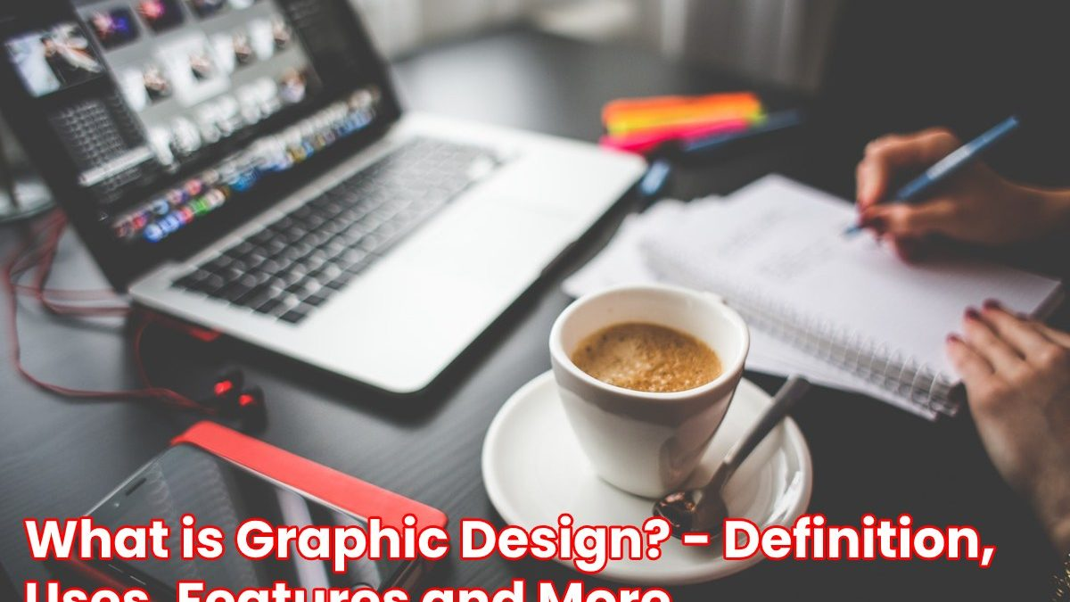 What is Graphic Design? – Definition, Uses, Features and More