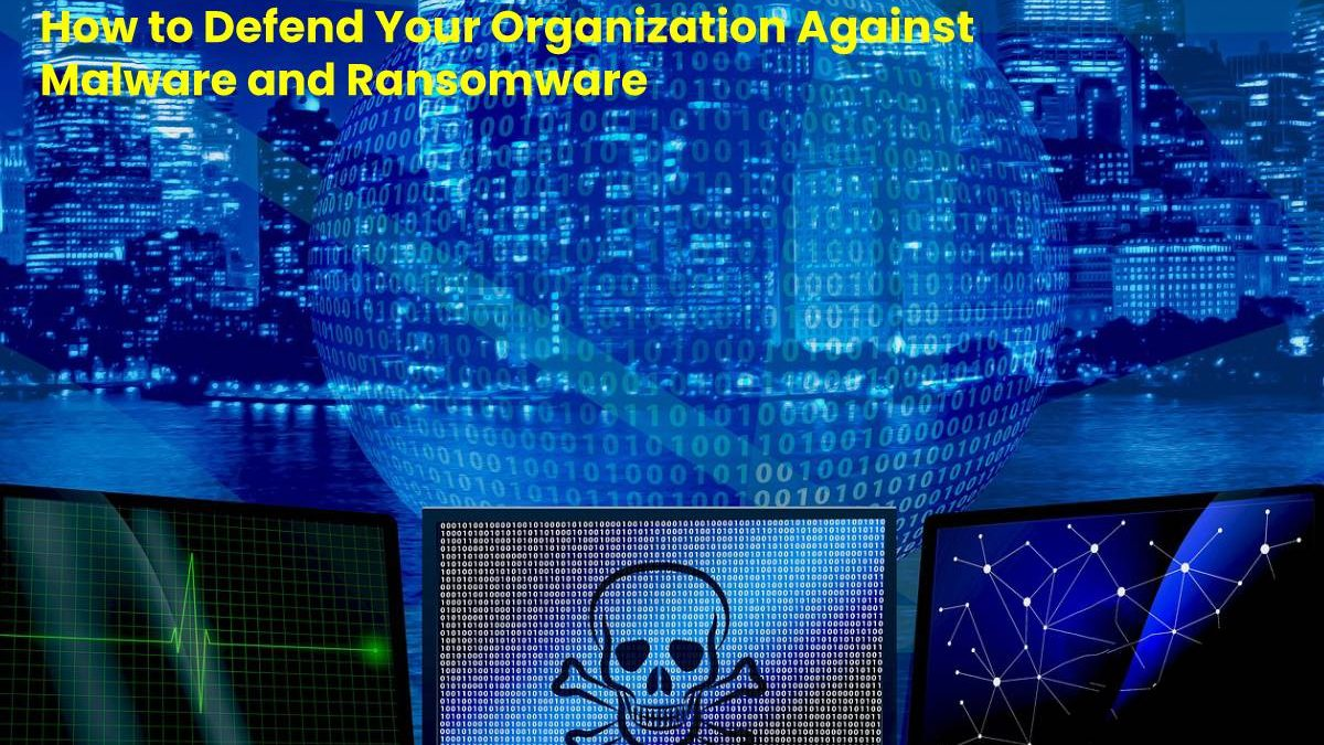 How to Defend Your Organization Against Malware and Ransomware