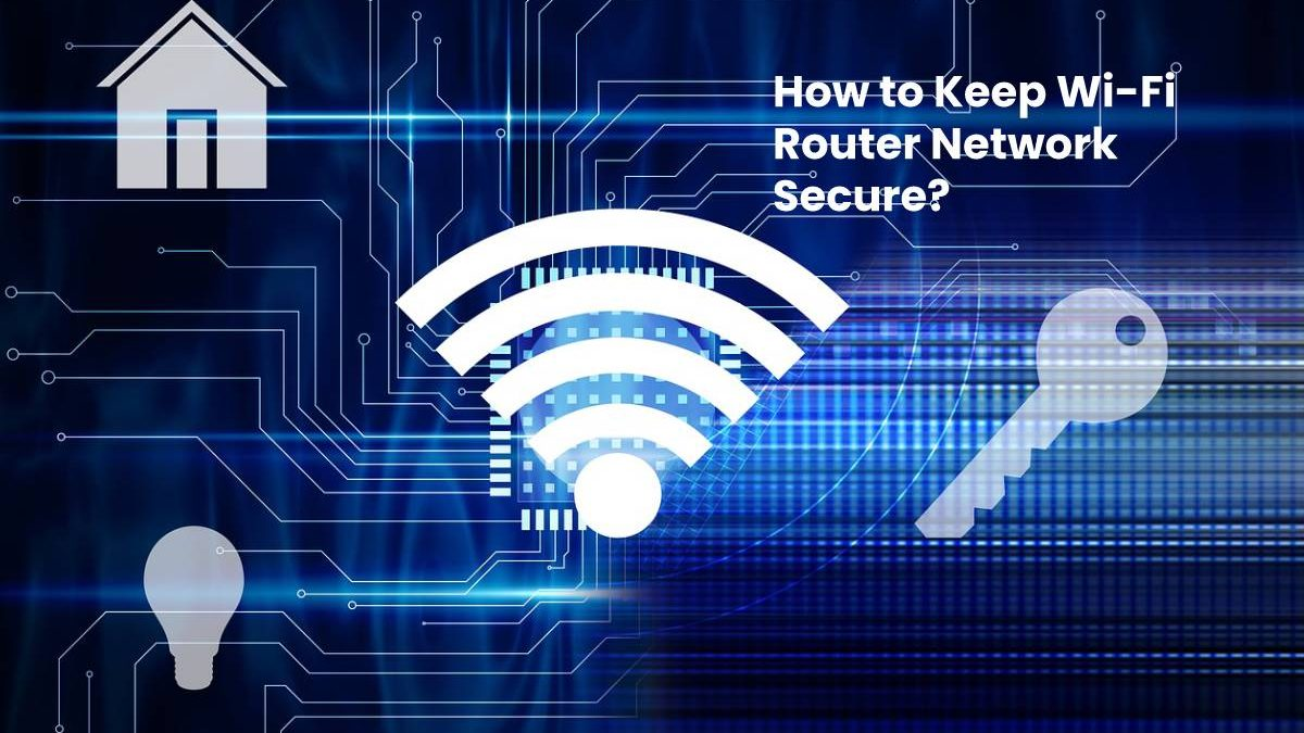 How to Keep Wi-Fi Router Network Secure?