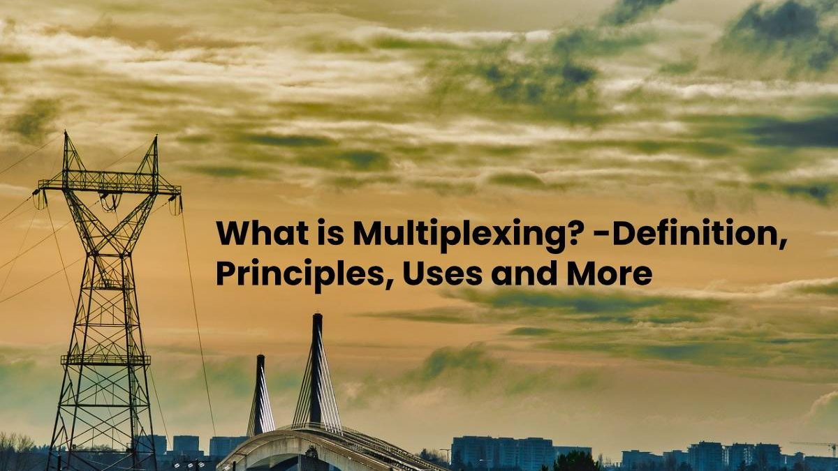 What is Multiplexing? – Definition, Principles, Uses and More