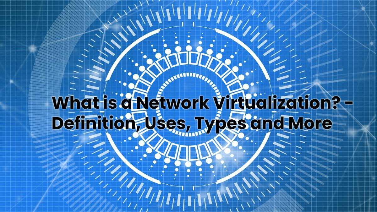 What is a Network Virtualization? – Definition, Uses, Types and More