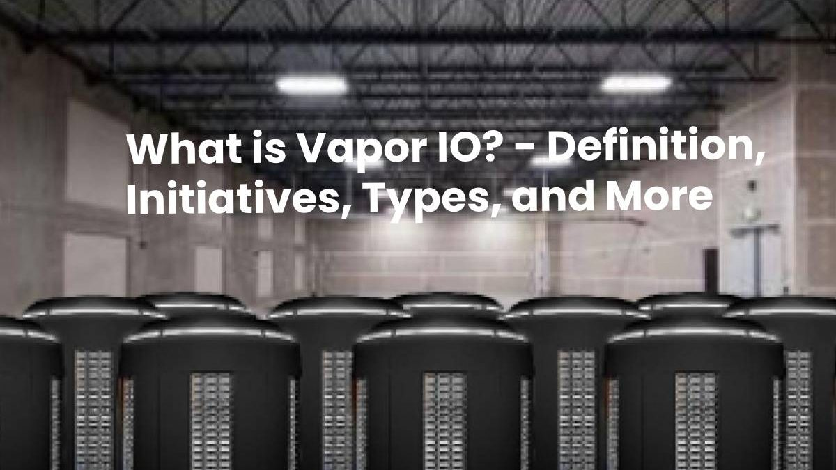 What is Vapor IO? – Definition, Initiatives, Types, and More