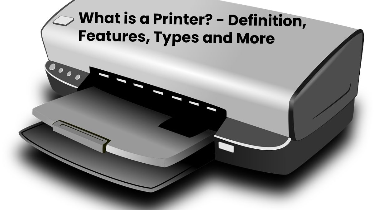What is a Printer? – Definition, Features, Types and More