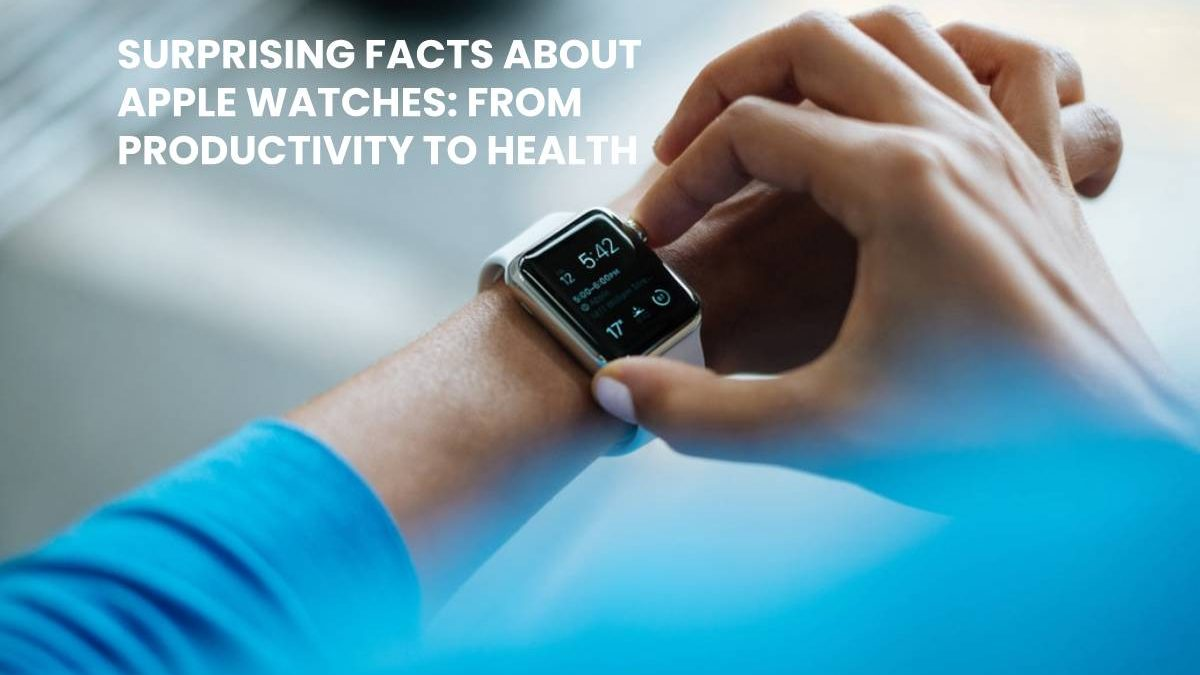 Surprising Facts About Apple Watches: From Productivity to Health