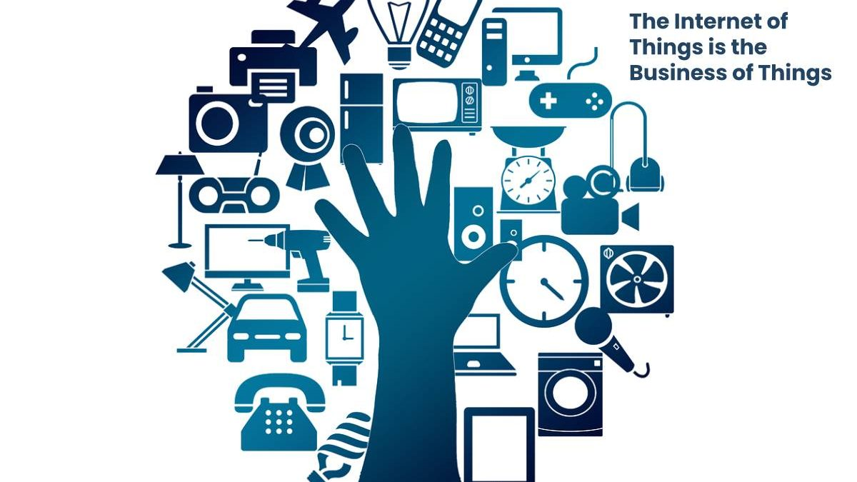 The Internet of Things is the Business of Things