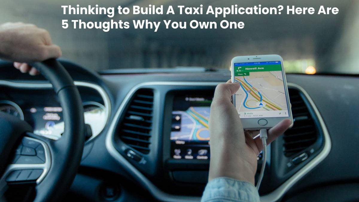Thinking to Build A Taxi Application? Here Are 5 Thoughts Why You Own One