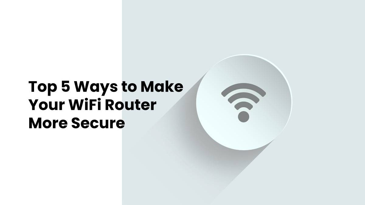Top 5 Ways to Make Your WiFi Router More Secure