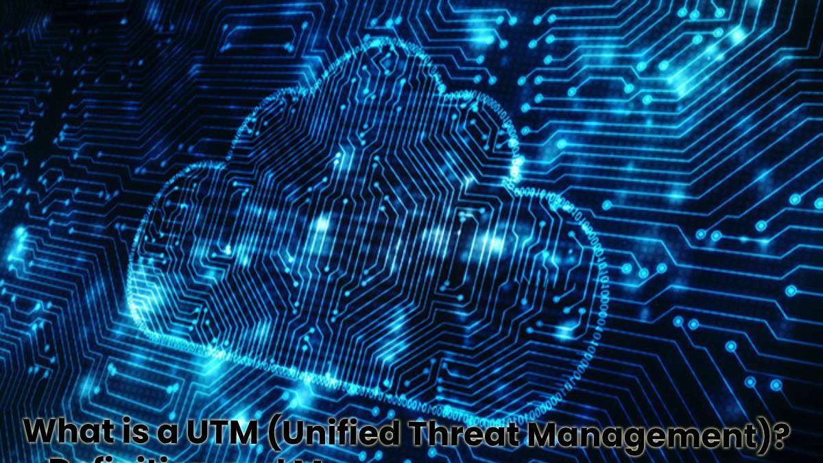 What is a UTM (Unified Threat Management)? – Definition and More