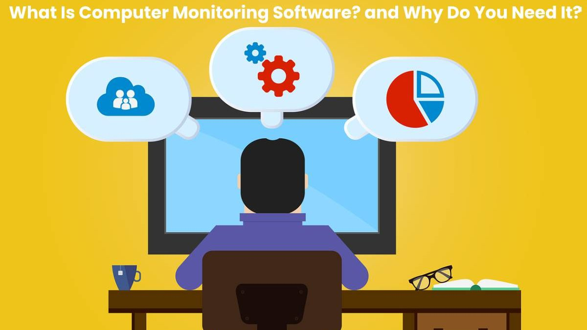 What Is Computer Monitoring Software? and Why Do You Need It?