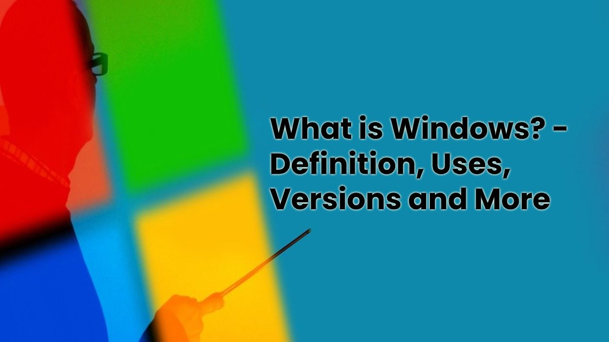 What is Windows? – Definition, Uses, Versions and More