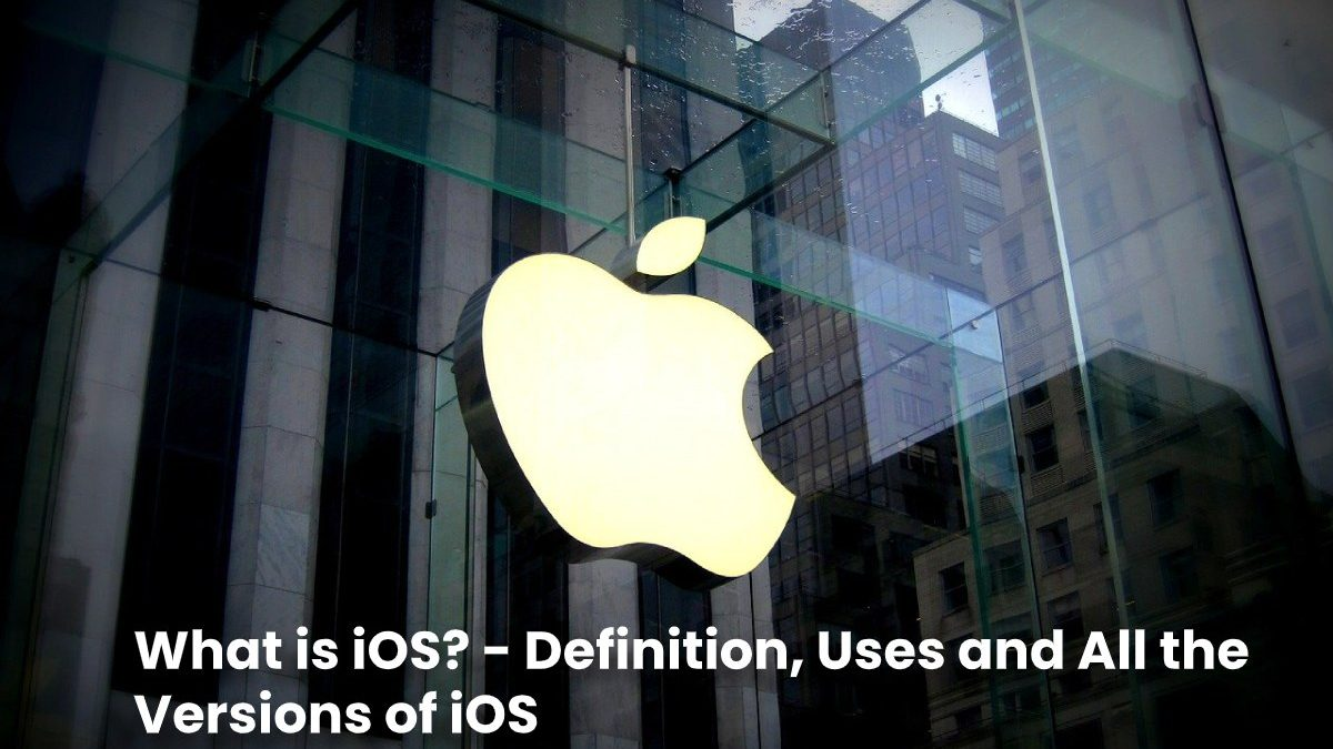 What is iOS? – Definition, Uses and All the Versions of iOS