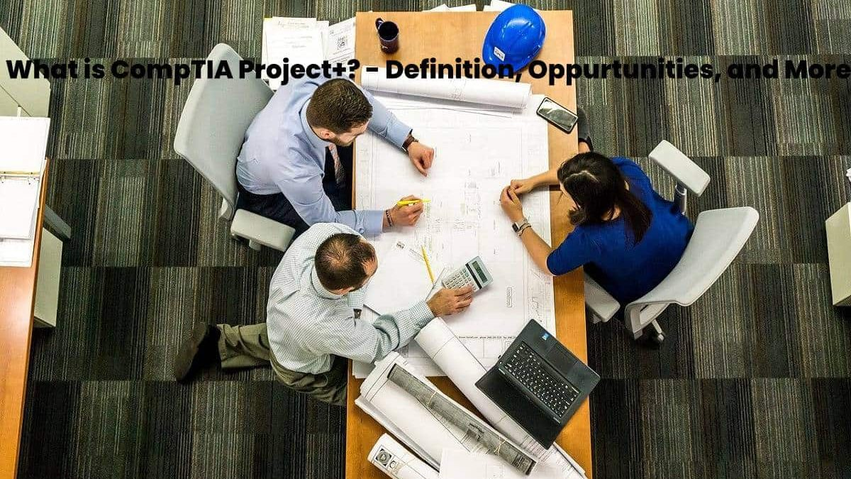 What is CompTIA Project+? – Definition, Oppurtunities, and More
