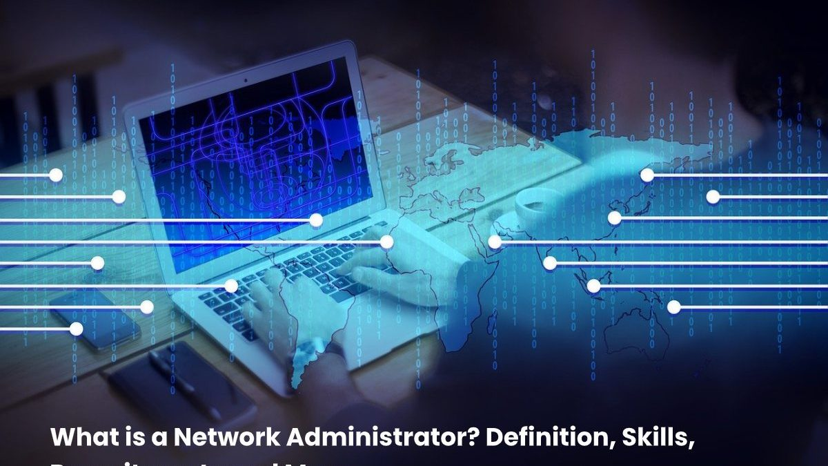 What is a Network Administrator? Definition, Skills, Recruitment and More