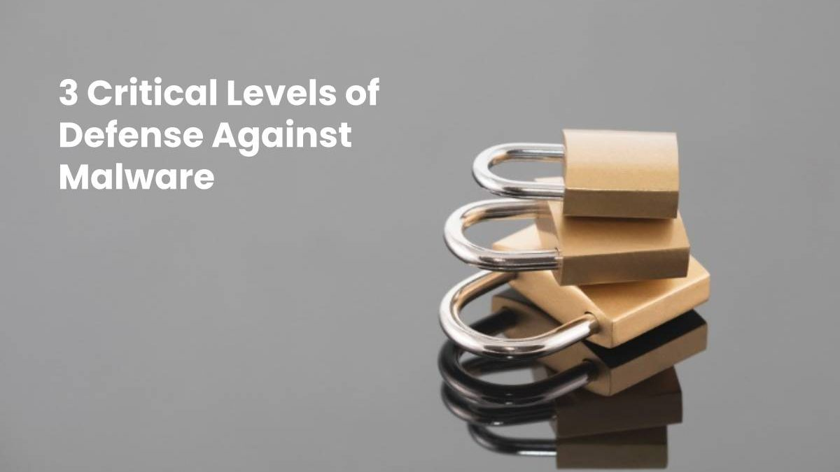 3 Critical Levels of Defense Against Malware