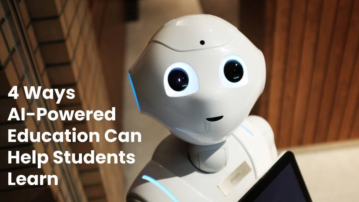 4 Ways AI-Powered Education Can Help Students Learn