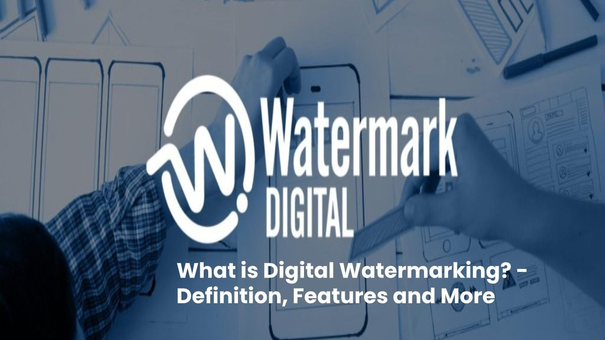 What is Digital Watermarking? – Definition, Features and More