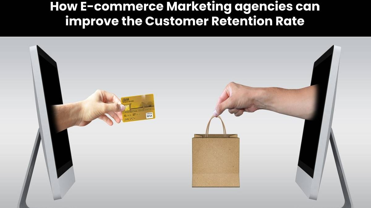 How E-commerce Marketing agencies can improve the Customer Retention Rate