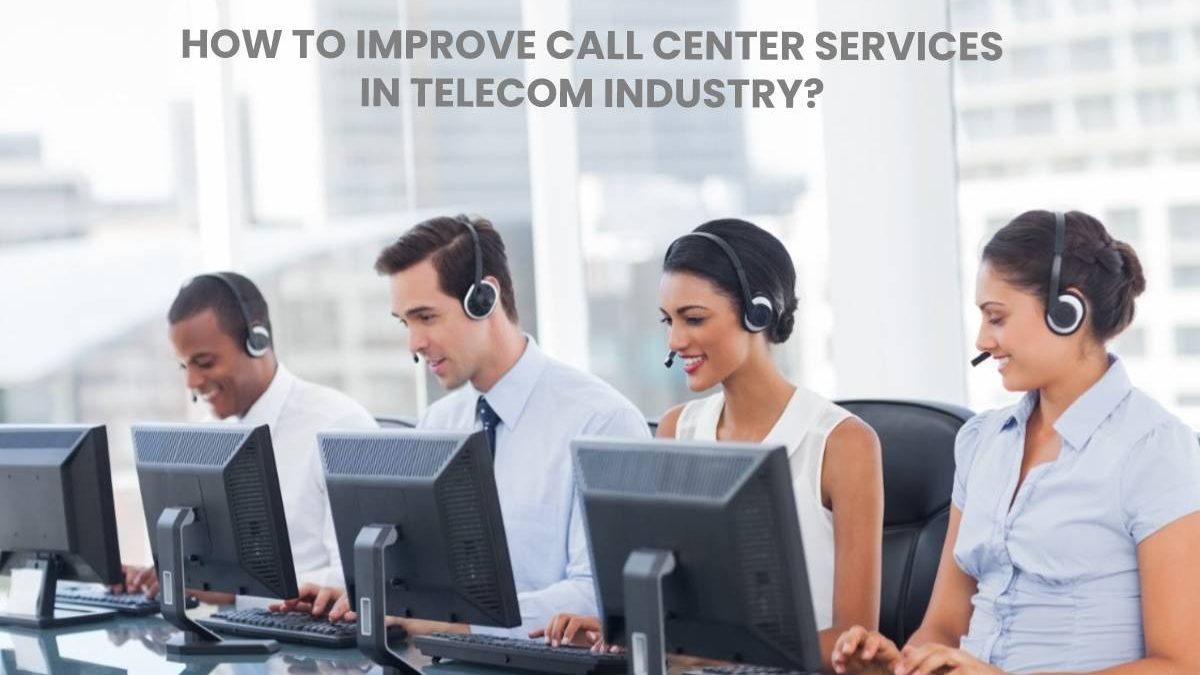 How to Improve Call Center Services in Telecom Industry?