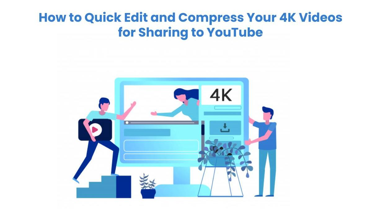 How to Quick Edit and Compress Your 4K Videos for Sharing to YouTube
