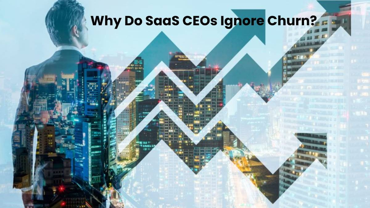 Why Do SaaS CEOs Ignore Churn?