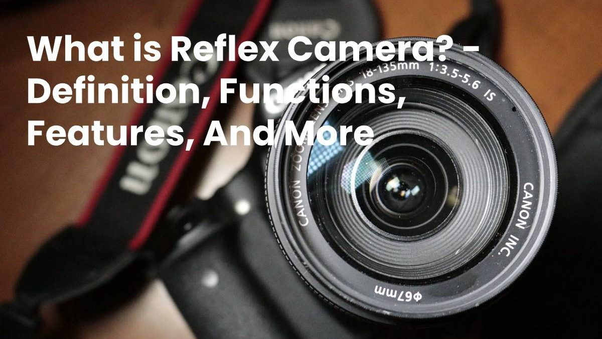 What is Reflex Camera? –  Definition, Functions, Features, And More