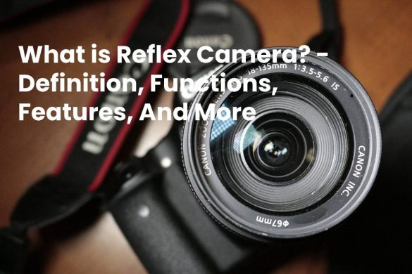 What is Reflex Camera? - Definition, Functions, Features, And More
