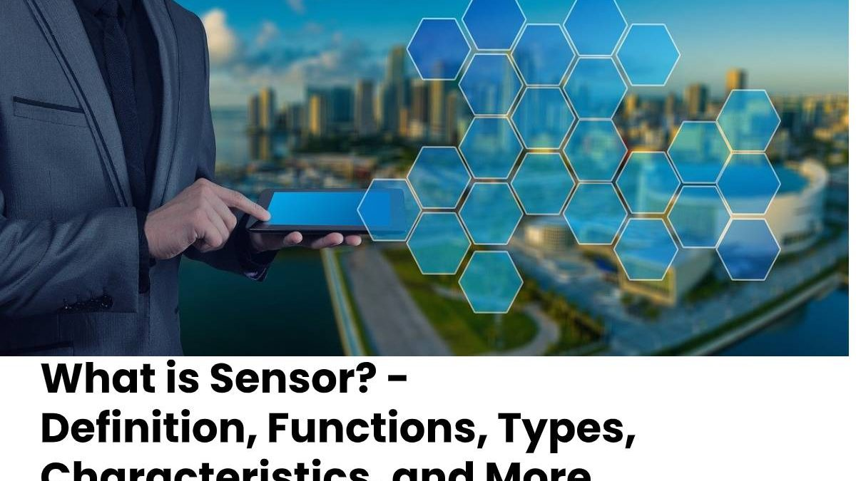 What is Sensor? –  Definition, Functions, Types, Characteristics, and More