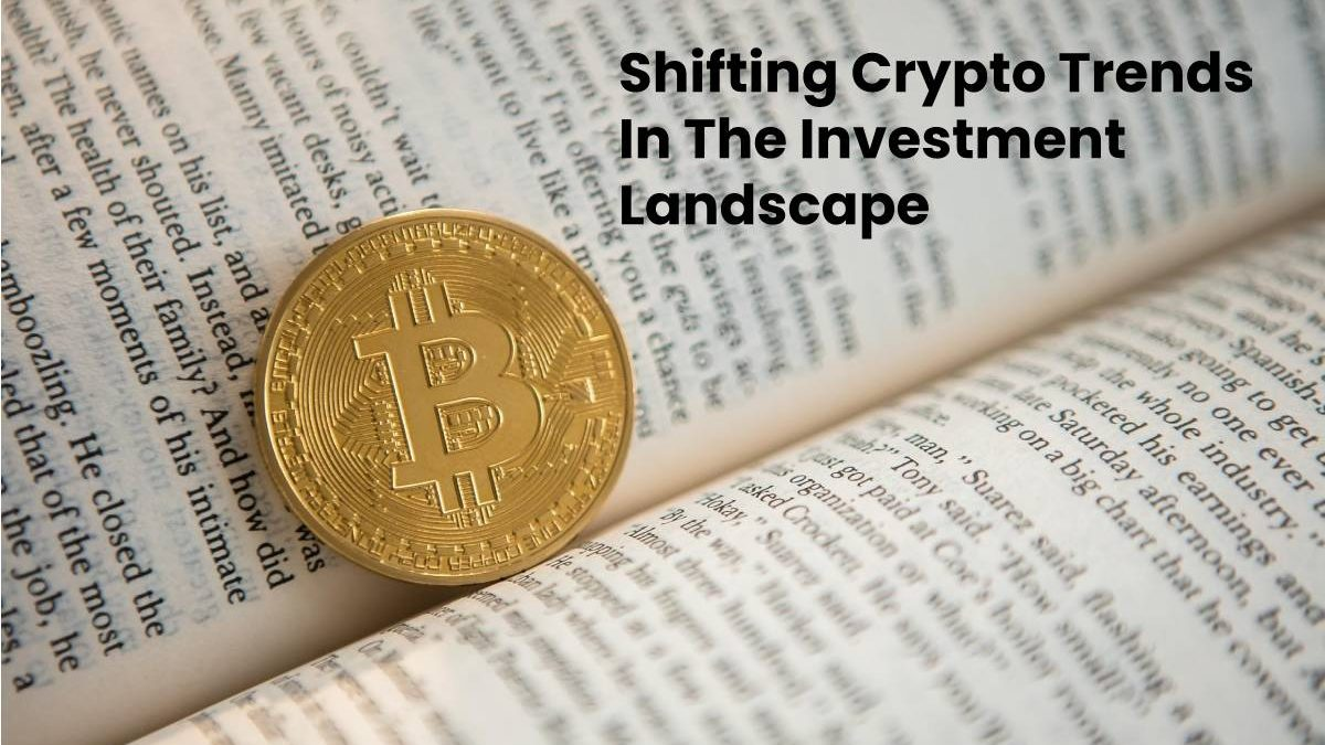 Shifting Crypto Trends In The Investment Landscape