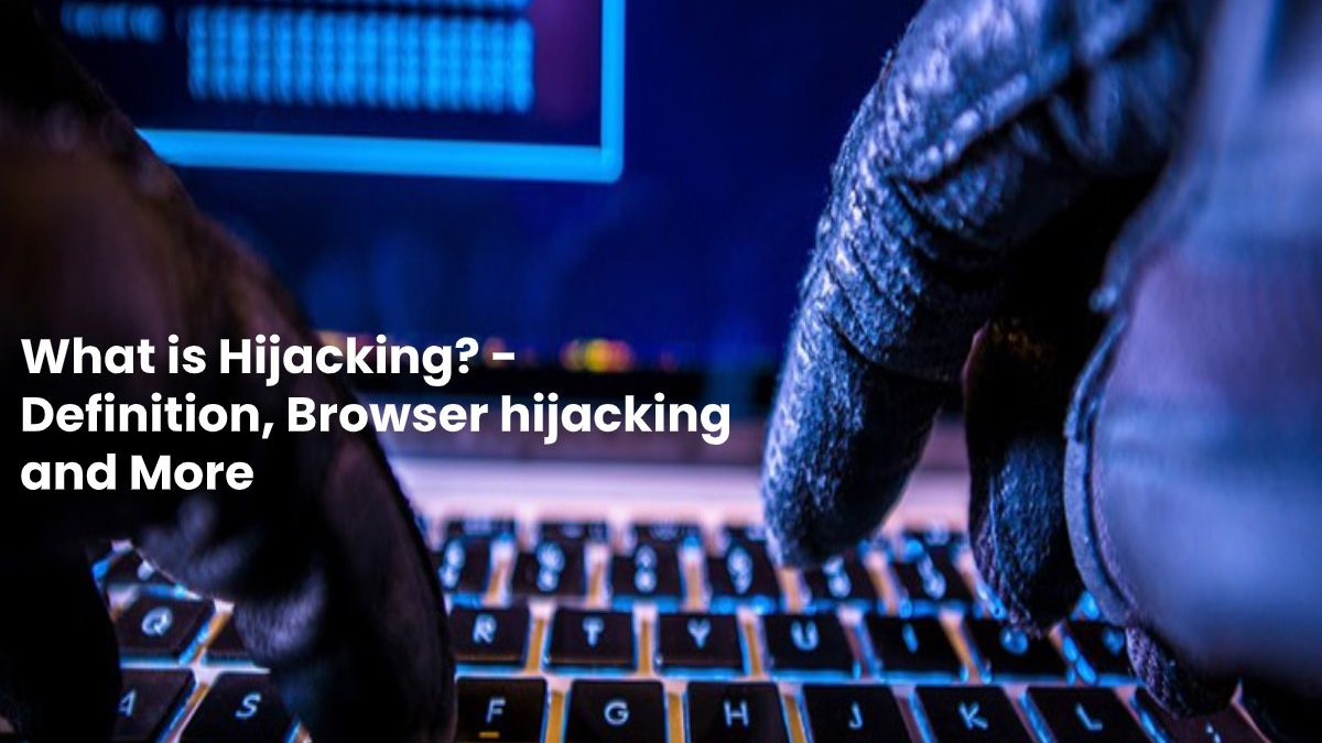 What is Hijacking? – Definition, Browser hijacking and More