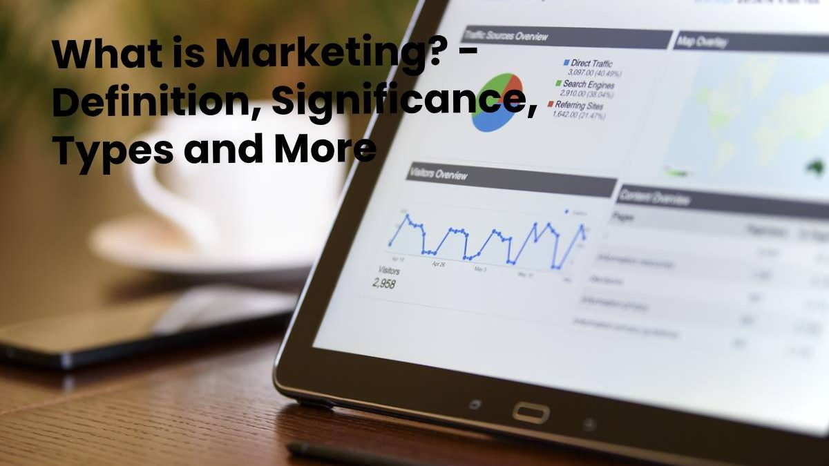 What is Marketing? – Definition, Significance, Types and More