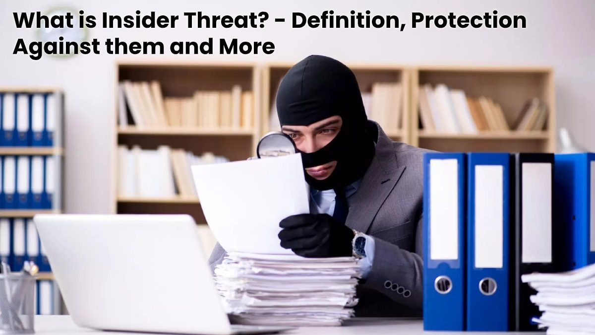 What is Insider Threat? – Definition, Protection Against them and More