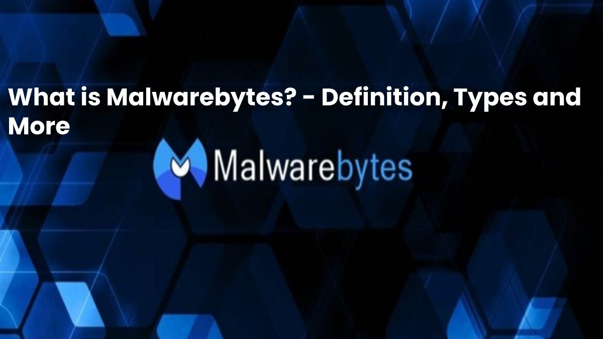 What is Malwarebytes? – Definition, Types and More