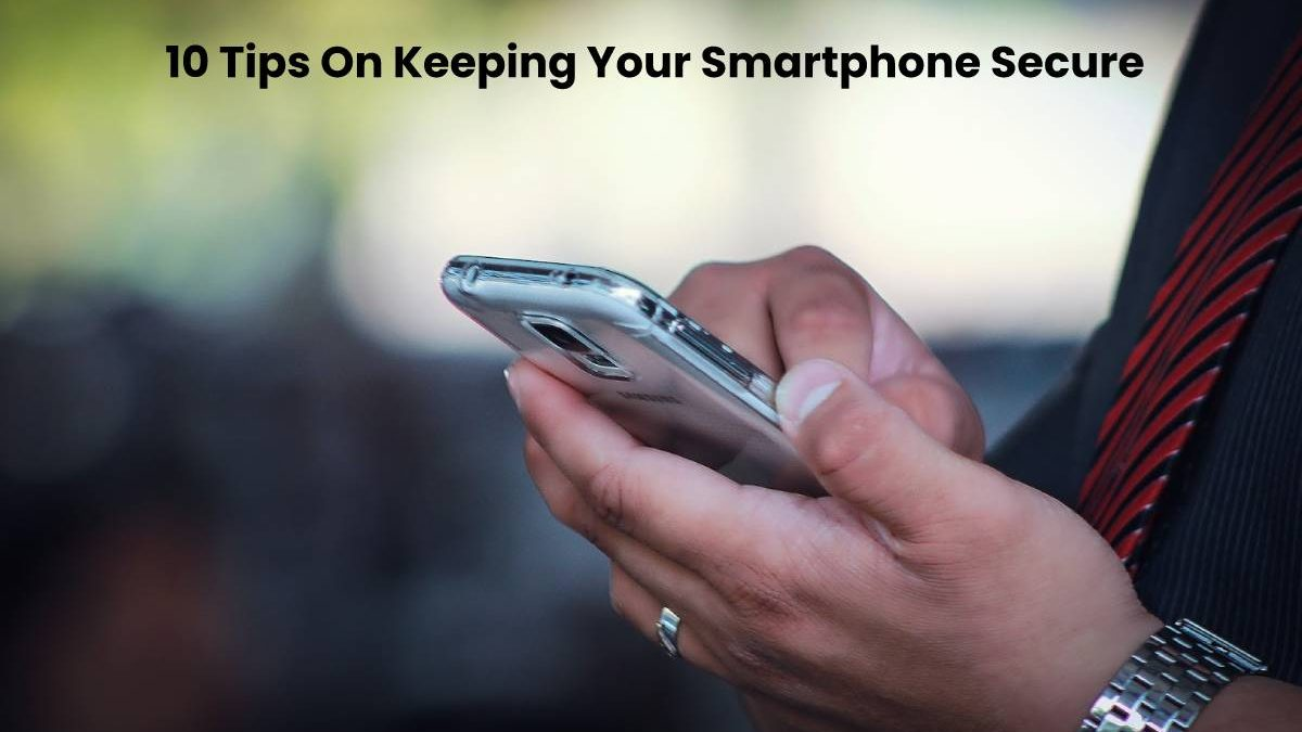 10 Tips On Keeping Your Smartphone Secure