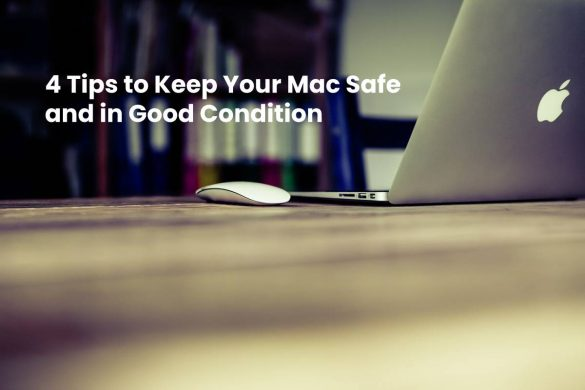 4 Tips to Keep Your Mac Safe and in Good Condition