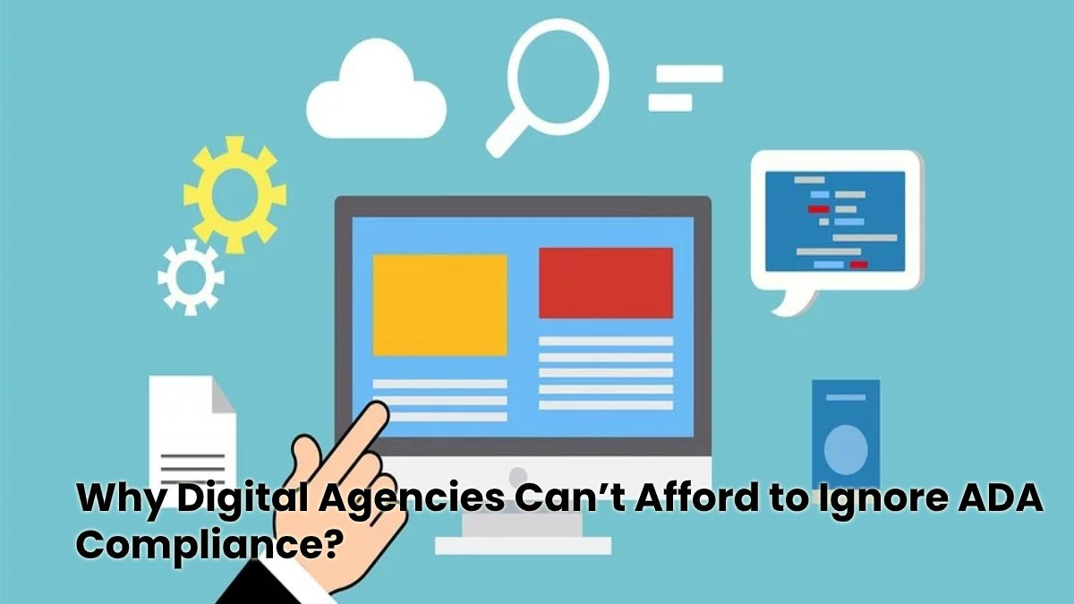 Why Digital Agencies Can't Afford to Ignore ADA Compliance
