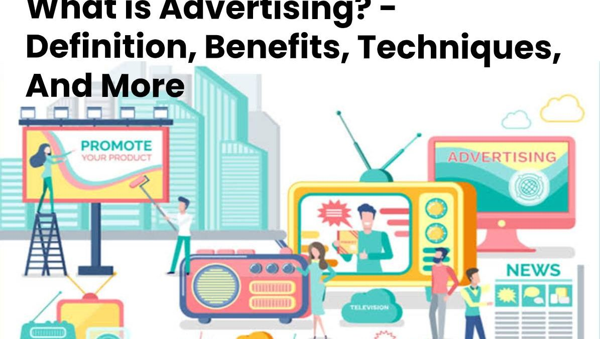 What is Advertising? – Definition, Benefits, Techniques, And More