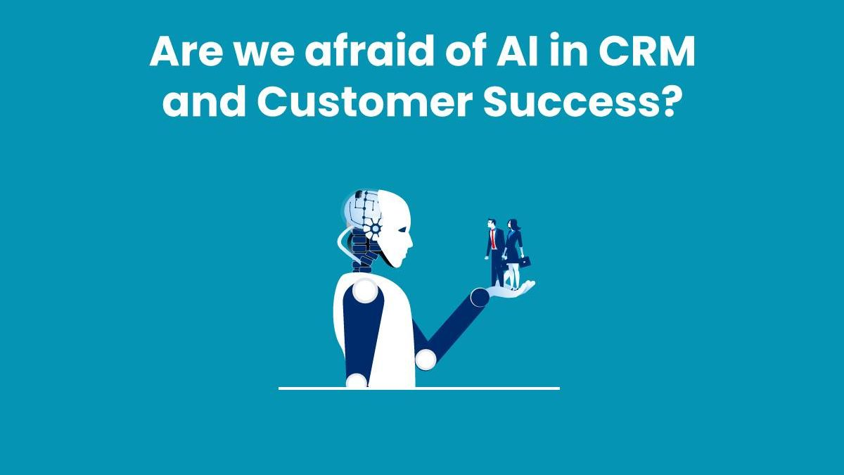 Are we afraid of AI in CRM and Customer Success?