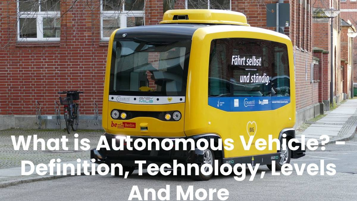 What is Autonomous Vehicle? – Definition, Technology, Levels And More