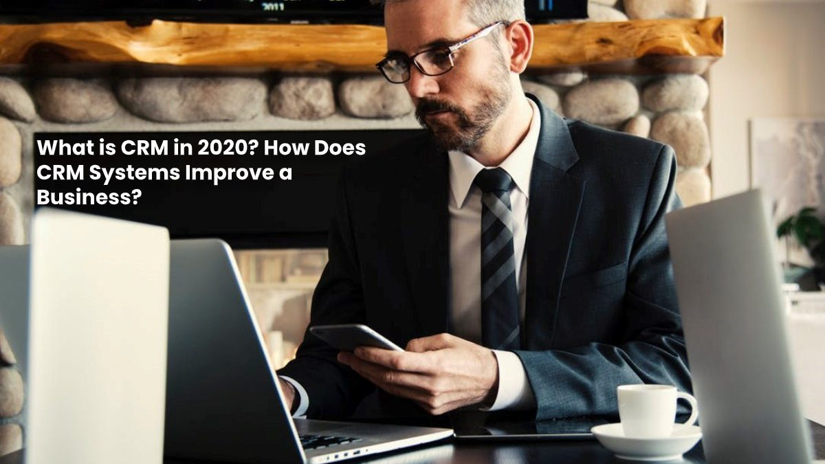 What is CRM in 2020? How Does CRM Systems Improve a Business?