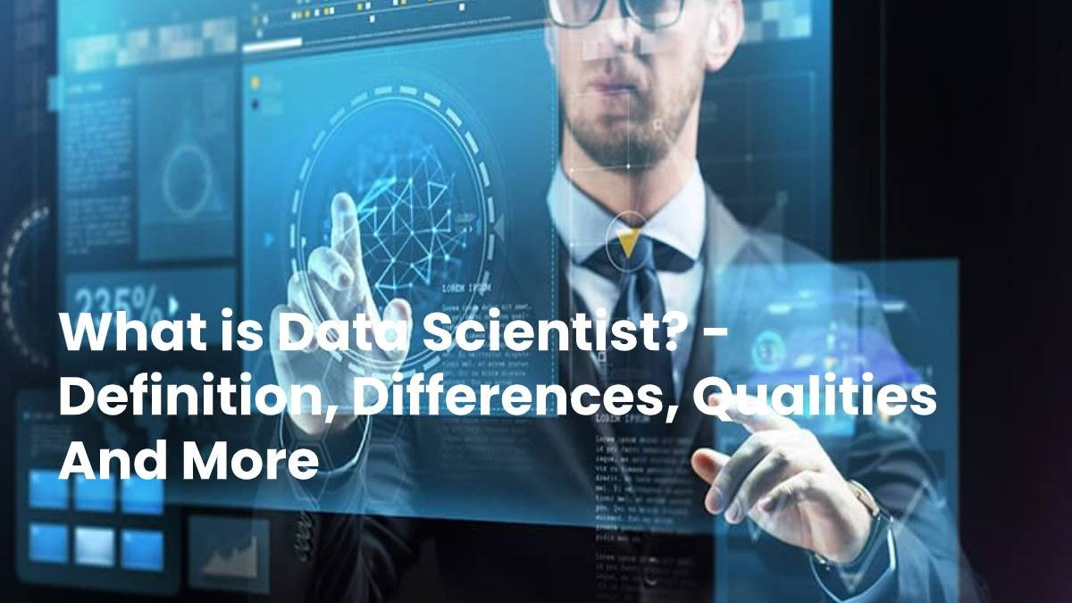 What is Data Scientist? – Definition, Differences, Qualities And More
