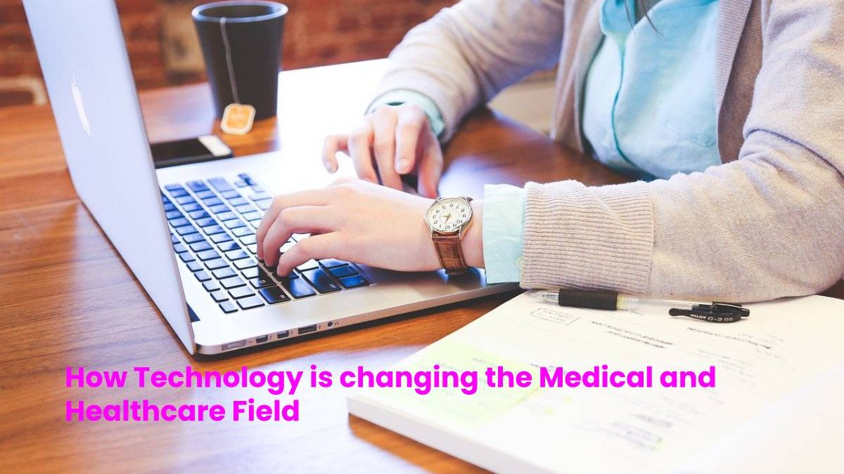 How Technology is changing the Medical and Healthcare Field